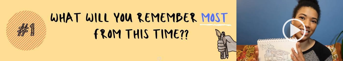 What will you remember most from this time?